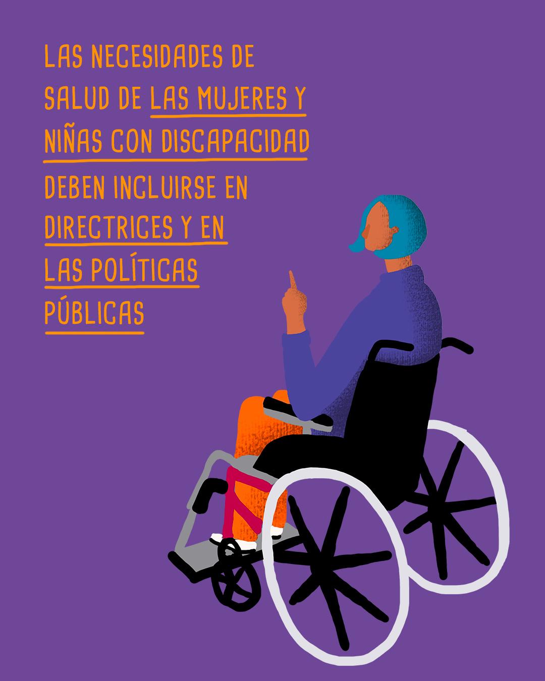 Ilustración de una persona con discapacidad motora. Un texto que dice, las necesidades de salud de las mujeres y niñas con discapacidad deben incluirse en directrices y en las políticas públicas.